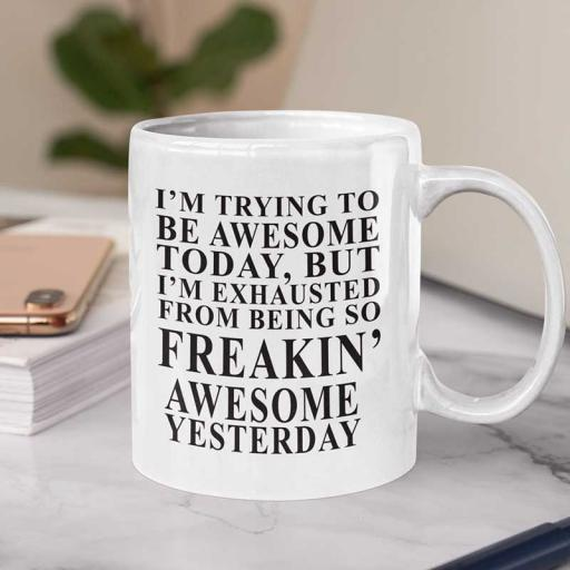 """Personalised """"I'm Trying to be Awesome Today but I'm Exhausted from Being so Freakin Awesome Yesterday"""" Funny Text Mug"""