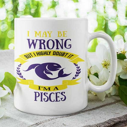 I May be Wrong but I Highly Doubt It - I'm a Pisces - Personalised Mug